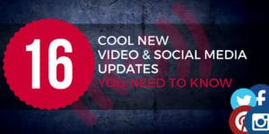 16 Cool New Video and Social Media Updates You Should Know