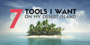 7 Tools I want on my Desert Island