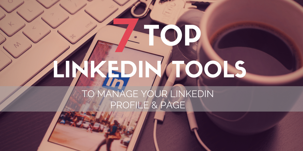 7 Top Linkedin Tools to Manage Your Linkedin Profile & Page